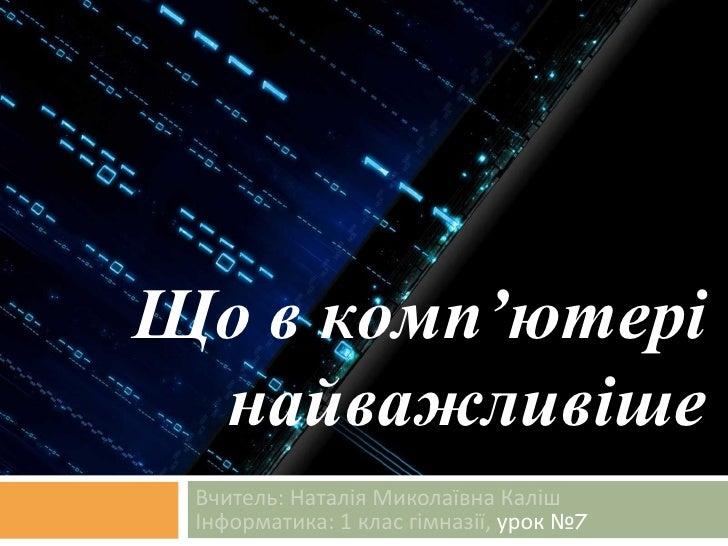 Вчитель: Наталія Миколаївна Каліш Інформатика: 1 клас гімназії,  урок № 7 Що в комп'ютері найважливіше