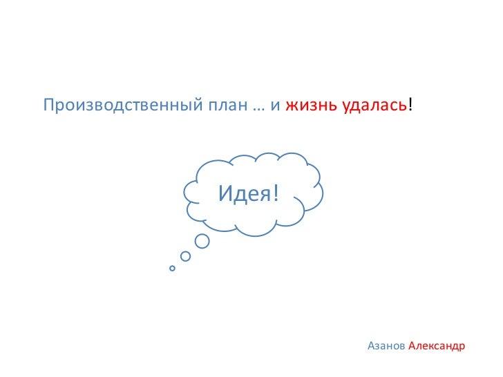 Производственный план … и жизнь удалась!                  Идея!                                   Азанов Александр