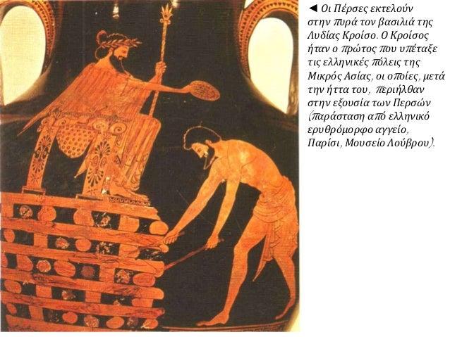 ◄ Οι Πέρσες εκτελούν στην πυρά τον βασιλιά της Λυδίας Κροίσο. Ο Κροίσος ήταν ο πρώτος που υπέταξε τις ελληνικές πόλεις της...