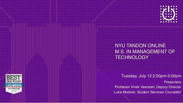 NYU TANDON ONLINE M.S. IN MANAGEMENT OF TECHNOLOGY Tuesday, July 12 2:00pm-3:00pm Presenters Professor Vivek Veeraiah, Dep...