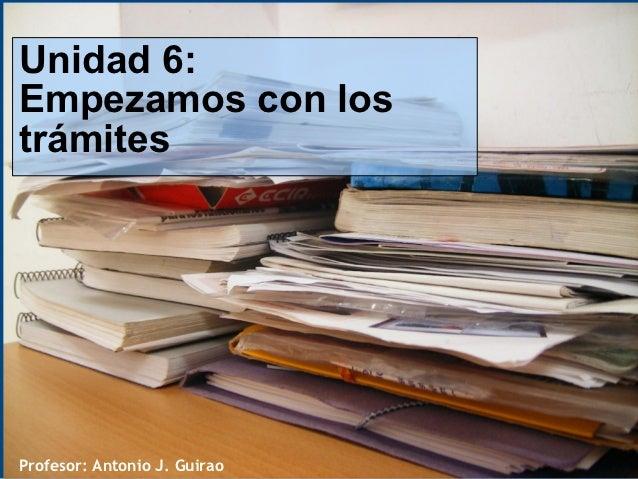 Unidad 6:Empezamos con lostrámitesProfesor: Antonio J. Guirao