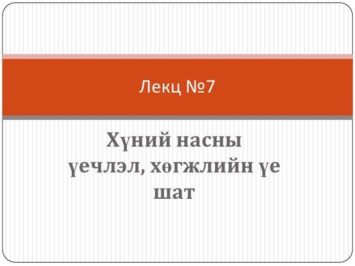 Лекц №7   Хүний насныүечлэл, хөгжлийн үе        шат
