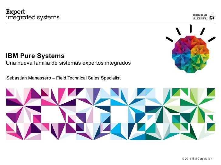 IBM Pure SystemsUna nueva familia de sistemas expertos integradosSebastian Manassero – Field Technical Sales Specialist   ...