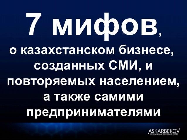 7 мифов,о казахстанском бизнесе,    созданных СМИ, иповторяемых населением,     а также самими   предпринимателями