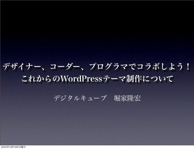 デザイナー、コーダー、プログラマでコラボしよう!  これからのWordPressテーマ制作について                 デジタルキューブ堀家隆宏2012年12月16日日曜日