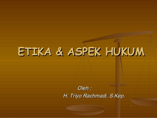ETIKA & ASPEK HUKUM             Oleh :      H. Triyo Rachmadi, S.Kep.