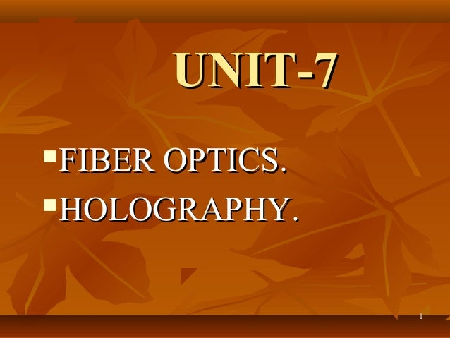 UNIT-7 FIBER OPTICS. HOLOGRAPHY.                  1
