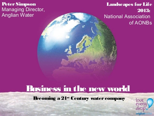 Business in the new world Becoming a 21st Century watercompany PeterSimpson Managing Director, Anglian Water Landscapes fo...
