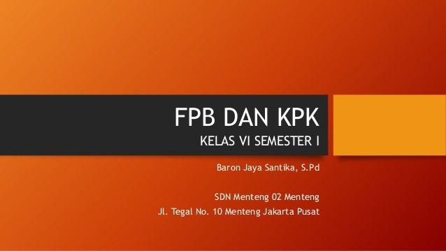 FPB DAN KPK Baron Jaya Santika, S.Pd SDN Menteng 02 Menteng Jl. Tegal No. 10 Menteng Jakarta Pusat KELAS VI SEMESTER I