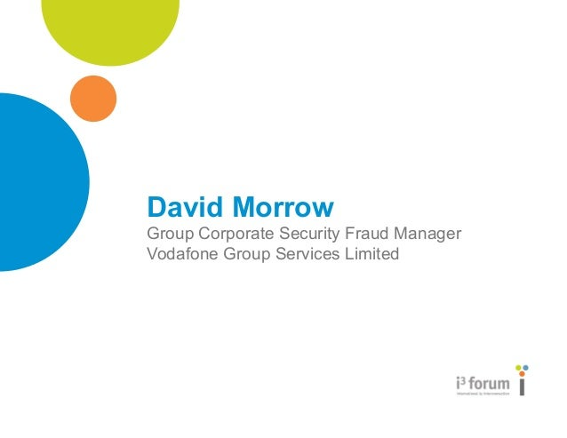 www.i3forum.org David Morrow Group Corporate Security Fraud Manager Vodafone Group Services Limited