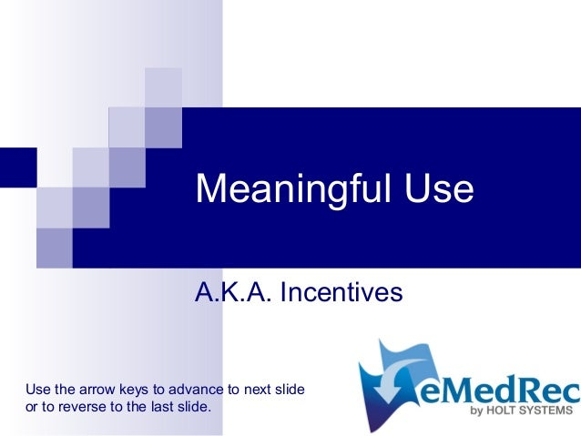Meaningful Use A.K.A. Incentives Use the arrow keys to advance to next slide or to reverse to the last slide.