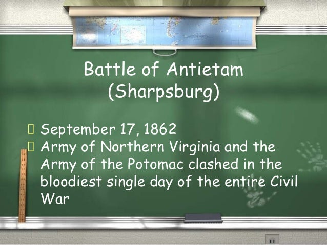Battle of Antietam (Sharpsburg) September 17, 1862 Army of Northern Virginia and the Army of the Potomac clashed in the bl...