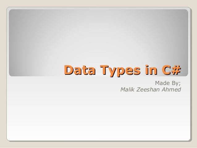Data Types in C#Data Types in C# Made By; Malik Zeeshan Ahmed