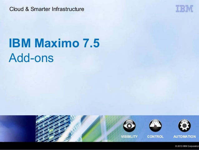 Cloud & Smarter Infrastructure  IBM Maximo 7.5 Add-ons  VISIBILITY  CONTROL  AUTOMATION  © 2013 IBM Corporation