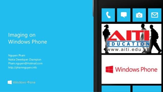 Imaging on Windows Phone Nguyen Pham Nokia Developer Champion Pham.nguyen@Hotmail.com http://phamnguyen.info
