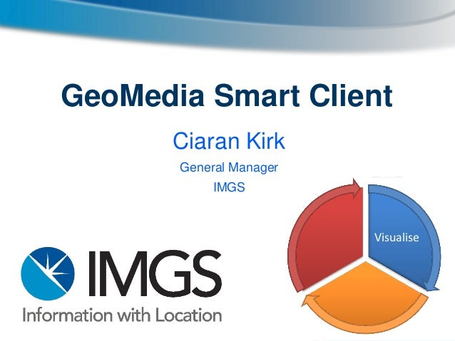 GeoMedia Smart Client Ciaran Kirk General Manager IMGS  Visualise