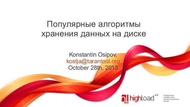 Популярные алгоритмы хранения данных на диске Konstantin Osipov, kostja@tarantool.org October 28th, 2013