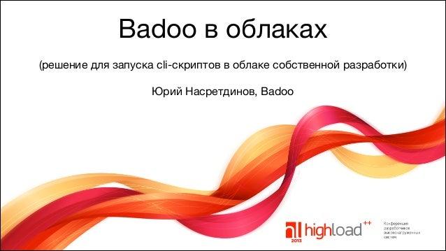 Badoo в облаках (решение для запуска cli-скриптов в облаке собственной разработки)  !  Юрий Насретдинов, Badoo