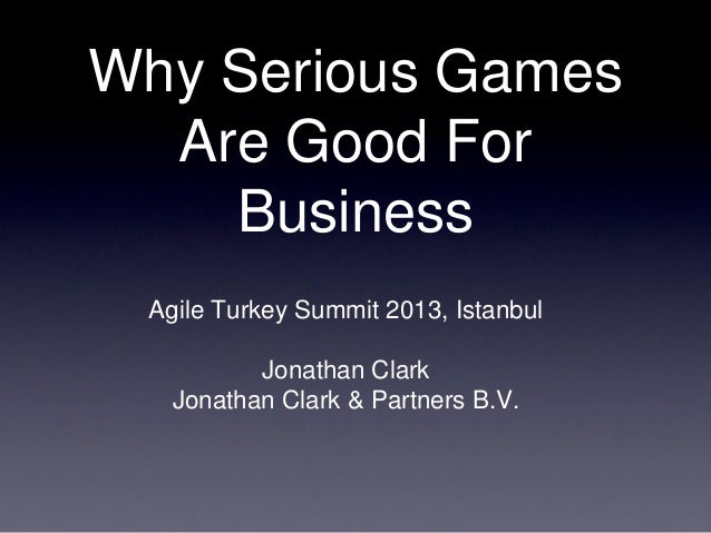 Why Serious Games Are Good For Business Agile Turkey Summit 2013, Istanbul Jonathan Clark Jonathan Clark & Partners B.V.