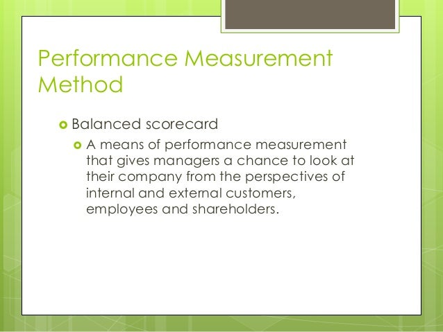 Performance Measurement Method  Balanced   scorecard  A means of performance measurement that gives managers a chance to...