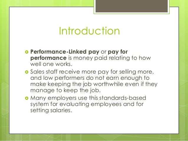 Introduction       Performance-Linked pay or pay for performance is money paid relating to how well one works. Sales st...