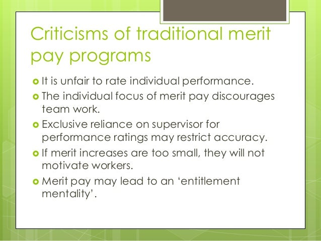 Criticisms of traditional merit pay programs  It  is unfair to rate individual performance.  The individual focus of mer...