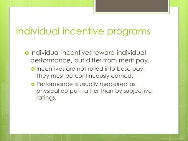 Individual incentive programs  Individual  incentives reward individual performance, but differ from merit pay.    Ince...