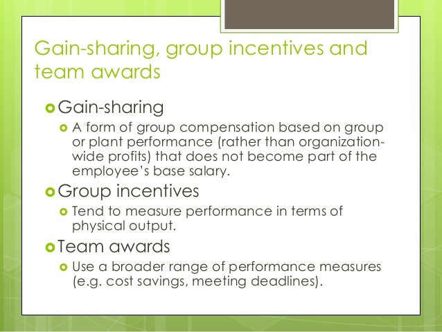 Gain-sharing, group incentives and team awards  Gain-sharing  A form of group compensation based on group or plant perfo...