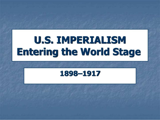 U.S. IMPERIALISM Entering the World Stage 1898–1917