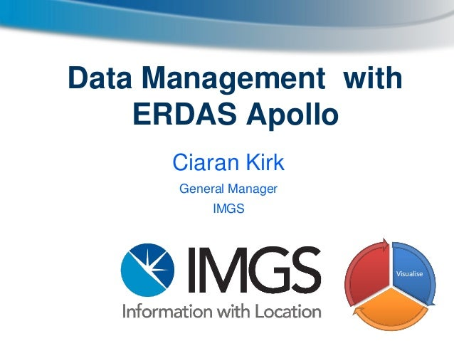 Data Management with ERDAS Apollo Ciaran Kirk General Manager IMGS  Visualise