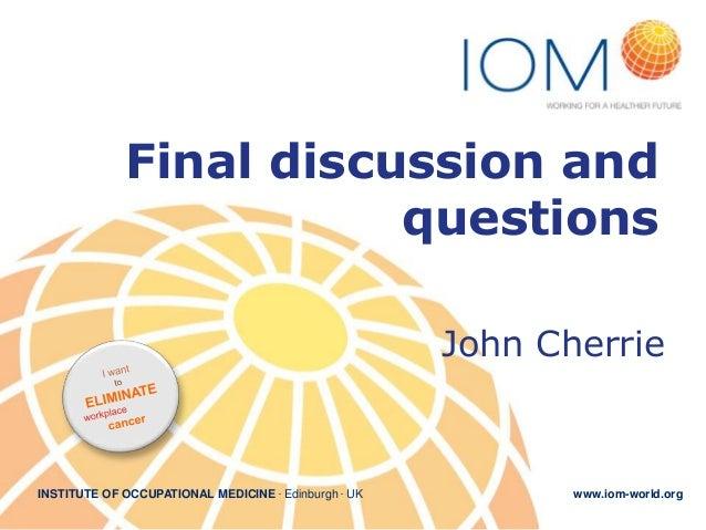 Final discussion and questions John Cherrie  INSTITUTE OF OCCUPATIONAL MEDICINE . Edinburgh . UK  www.iom-world.org