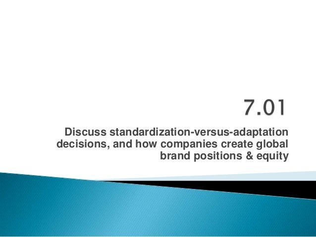 Discuss standardization-versus-adaptation decisions, and how companies create global brand positions & equity