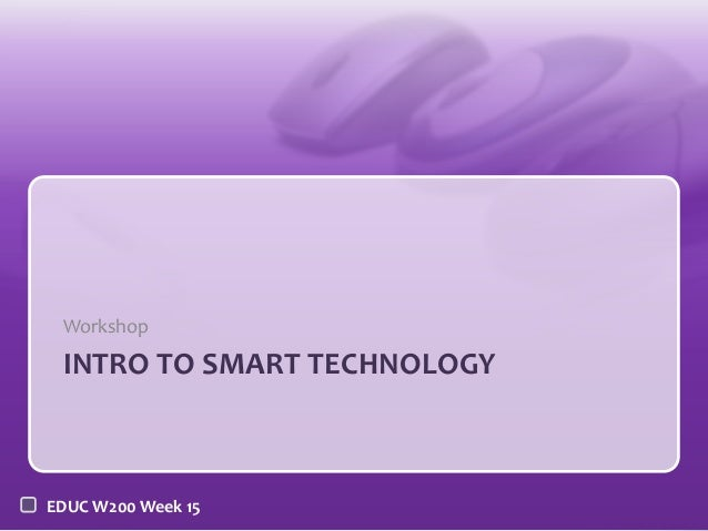 Workshop  INTRO TO SMART TECHNOLOGY  EDUC W200 Week 15