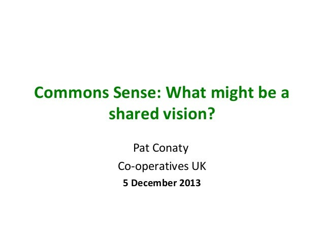Commons Sense: What might be a shared vision? Pat Conaty Co-operatives UK 5 December 2013