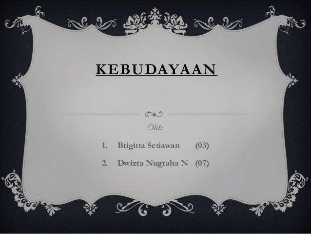KEBUDAYAAN  Oleh: 1.  Brigitta Setiawan  (03)  2.  Dwizta Nugraha N (07)