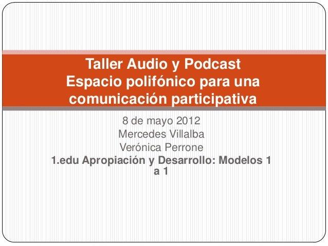 Taller Audio y Podcast Espacio polifónico para una comunicación participativa 8 de mayo 2012 Mercedes Villalba Verónica Pe...