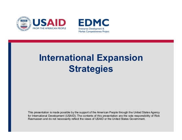 International Expansion Strategies  This presentation is made possible by the support of the American People through the U...