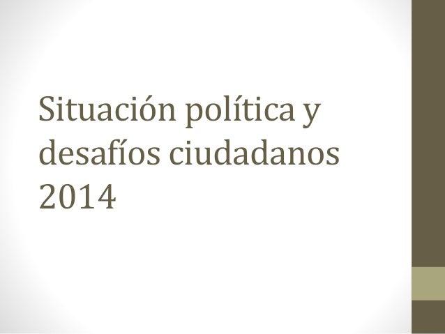 Situación política y desafíos ciudadanos 2014