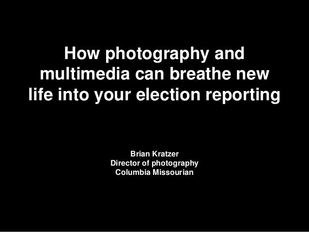 How photography and multimedia can breathe new life into your election reporting  Brian Kratzer Director of photography Co...