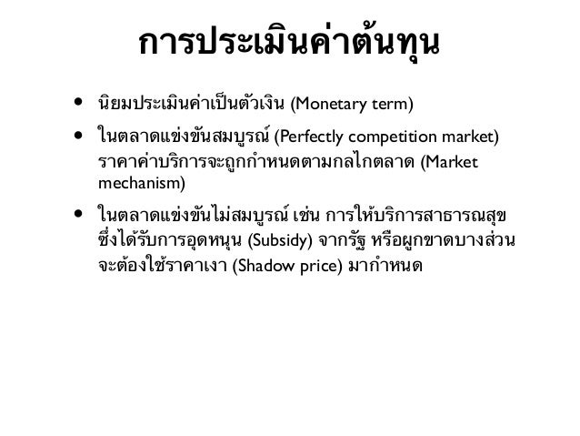 การประเมินค่าต้นทุน • •  นิยมประเมินค่าเป็นตัวเงิน (Monetary term)  •  ในตลาดแข่งขันไม่สมบูรณ์ เช่น การให้บริการสาธารณสุข ...