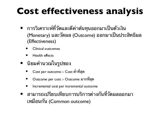 Cost benefit analysis •  การวิเคราะห์ที่มีการประเมินค่า (Value) ต้นทุนและผลได้ ทั้งหมดออกมาเป็นหน่วยเดียวกัน ซึ่งนิยมตีค่าเ...