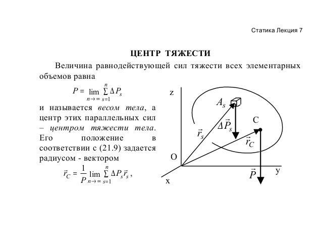 Статика Лекция 7  ЦЕНТР ТЯЖЕСТИ Величина равнодействующей сил тяжести всех элементарных объемов равна n  P = lim ∑ ∆ Ps n→...