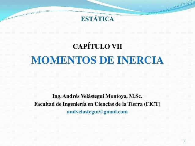 ESTÁTICA  CAPÍTULO VII  MOMENTOS DE INERCIA  Ing. Andrés Velástegui Montoya, M.Sc. Facultad de Ingeniería en Ciencias de l...
