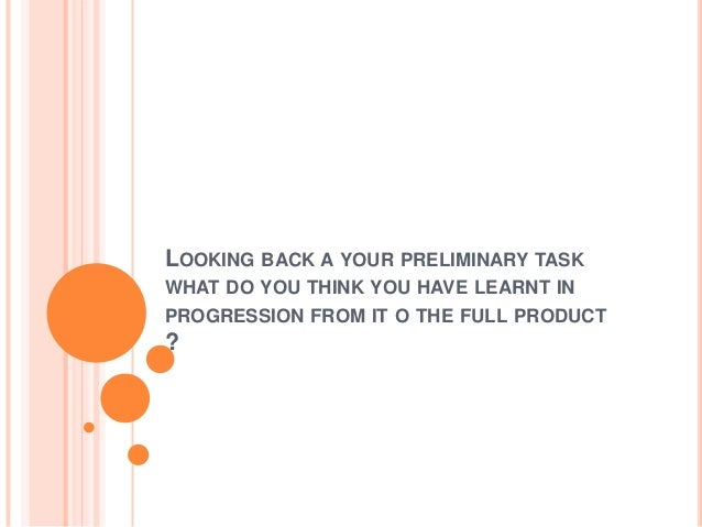 LOOKING BACK A YOUR PRELIMINARY TASK WHAT DO YOU THINK YOU HAVE LEARNT IN  PROGRESSION FROM IT O THE FULL PRODUCT  ?