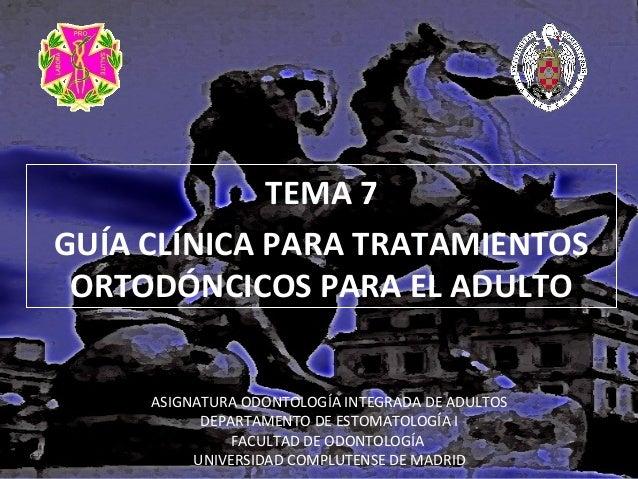 TEMA 7 GUÍA CLÍNICA PARA TRATAMIENTOS ORTODÓNCICOS PARA EL ADULTO ASIGNATURA ODONTOLOGÍA INTEGRADA DE ADULTOS DEPARTAMENTO...