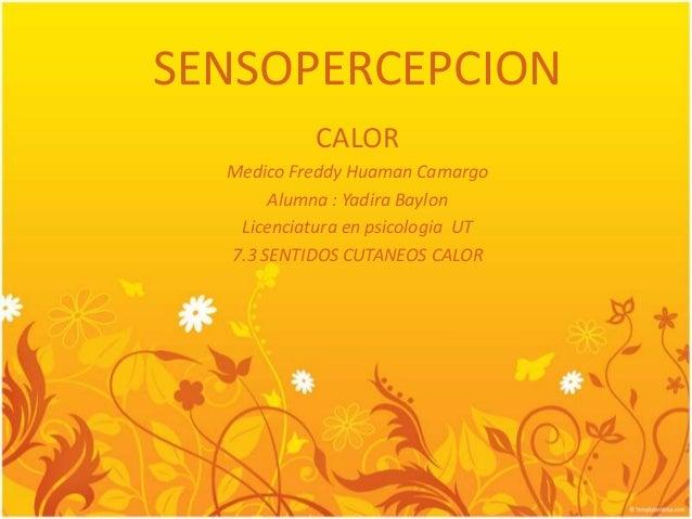 SENSOPERCEPCION CALOR Medico Freddy Huaman Camargo Alumna : Yadira Baylon Licenciatura en psicologia UT 7.3 SENTIDOS CUTAN...