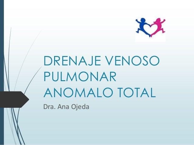 DRENAJE VENOSO PULMONAR ANOMALO TOTAL Dra. Ana Ojeda
