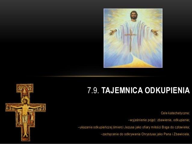 7.9. TAJEMNICA ODKUPIENIA Cele katechetyczne: –wyjaśnienie pojęć: zbawienie, odkupienie; –ukazanie odkupieńczej śmierci Je...