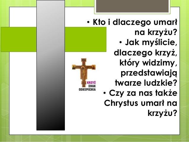 • Kto i dlaczego umarł na krzyżu? • Jak myślicie, dlaczego krzyż, który widzimy, przedstawiają twarze ludzkie? • Czy za na...