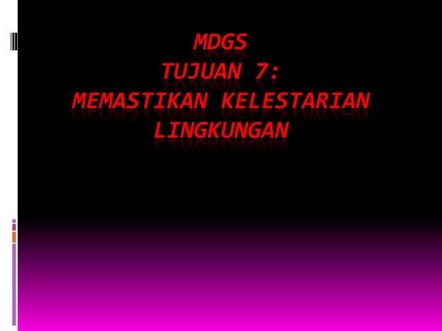 MDGS TUJUAN 7: MEMASTIKAN KELESTARIAN LINGKUNGAN